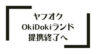 ヤフオク OkiDokiランド 提携終了へ